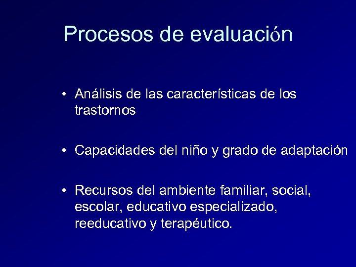 Procesos de evaluación • Análisis de las características de los trastornos • Capacidades del