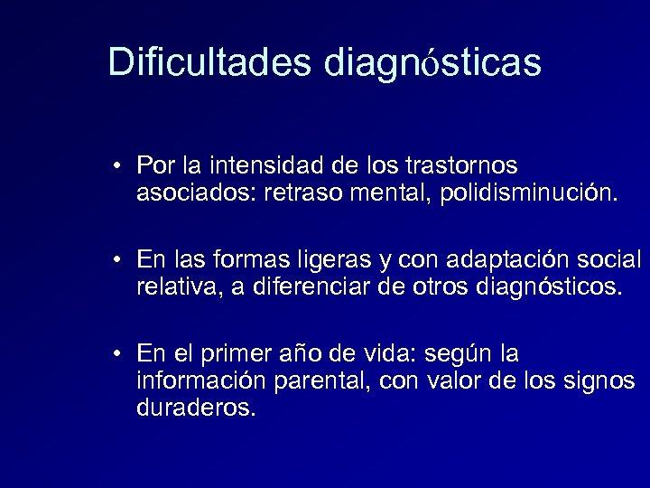 Dificultades diagnósticas • Por la intensidad de los trastornos asociados: retraso mental, polidisminución. •