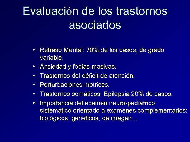 Evaluación de los trastornos asociados • Retraso Mental: 70% de los casos, de grado