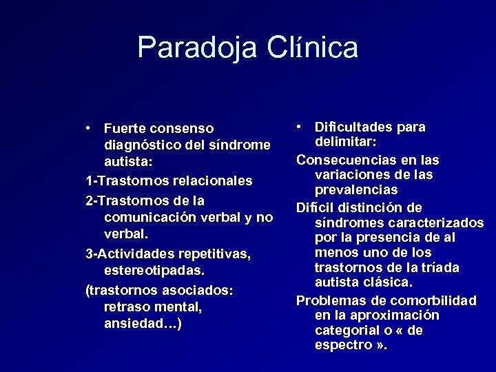Paradoja Clínica • Fuerte consenso diagnóstico del síndrome autista: 1 -Trastornos relacionales 2 -Trastornos