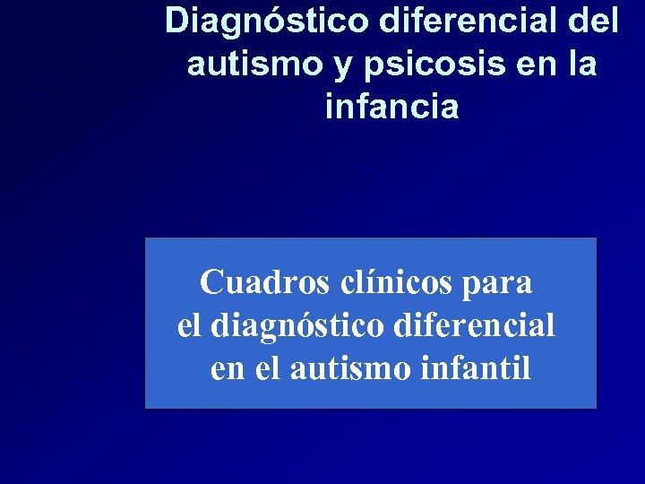 Diagnóstico diferencial del autismo y psicosis en la infancia Cuadros clínicos para el diagnóstico