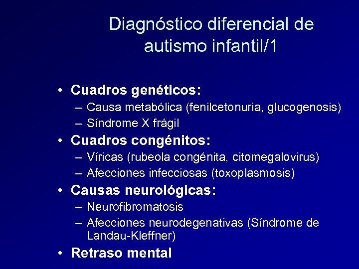Diagnóstico diferencial de autismo infantil/1 • Cuadros genéticos: – Causa metabólica (fenilcetonuria, glucogenosis) –