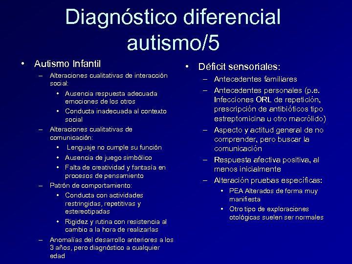 Diagnóstico diferencial autismo/5 • Autismo Infantil – Alteraciones cualitativas de interacción social: • Ausencia