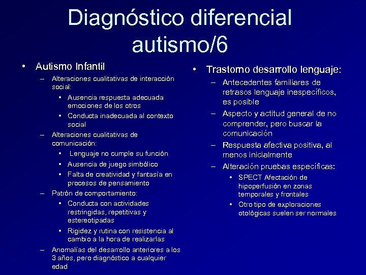 Diagnóstico diferencial autismo/6 • Autismo Infantil – Alteraciones cualitativas de interacción social: • Ausencia