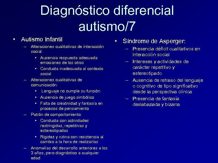 Diagnóstico diferencial autismo/7 • Autismo Infantil – Alteraciones cualitativas de interacción social: • Ausencia