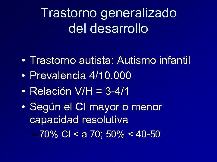 Trastorno generalizado del desarrollo • • Trastorno autista: Autismo infantil Prevalencia 4/10. 000 Relación