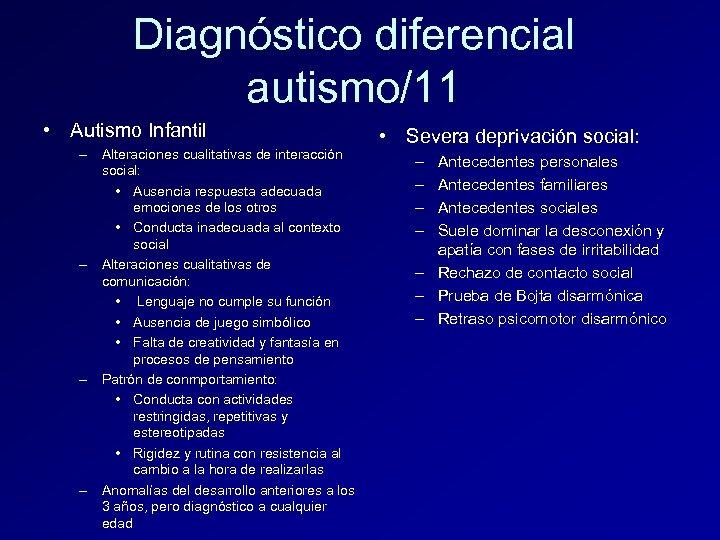 Diagnóstico diferencial autismo/11 • Autismo Infantil – Alteraciones cualitativas de interacción social: • Ausencia