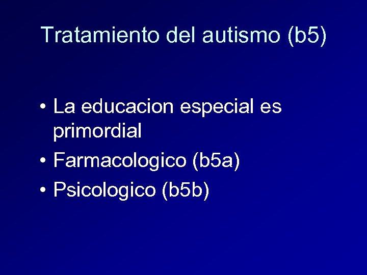 Tratamiento del autismo (b 5) • La educacion especial es primordial • Farmacologico (b