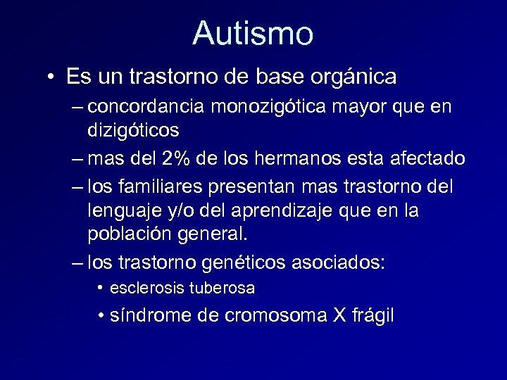 Autismo • Es un trastorno de base orgánica – concordancia monozigótica mayor que en
