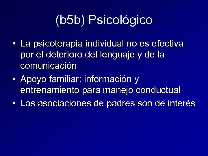 (b 5 b) Psicológico • La psicoterapia individual no es efectiva por el deterioro