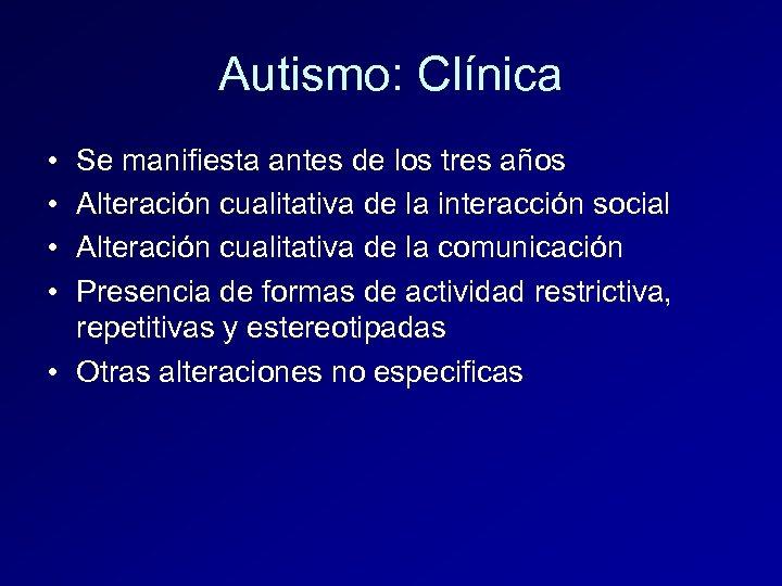 Autismo: Clínica • • Se manifiesta antes de los tres años Alteración cualitativa de