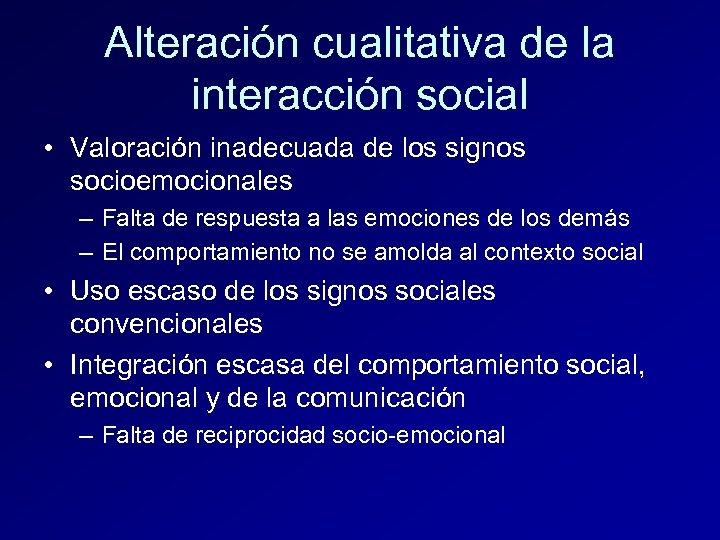 Alteración cualitativa de la interacción social • Valoración inadecuada de los signos socioemocionales –