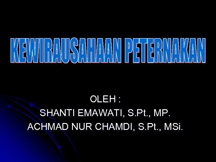 OLEH : SHANTI EMAWATI, S. Pt. , MP. ACHMAD NUR CHAMDI, S. Pt. ,