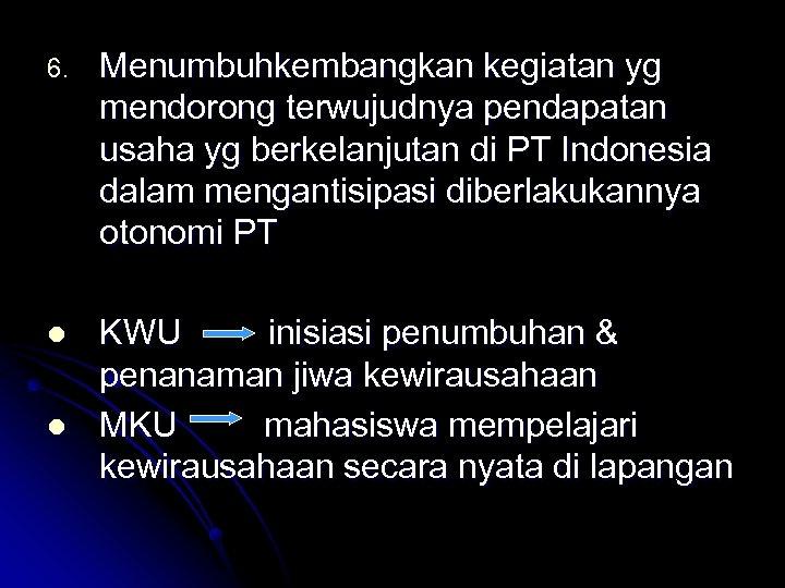 6. Menumbuhkembangkan kegiatan yg mendorong terwujudnya pendapatan usaha yg berkelanjutan di PT Indonesia dalam