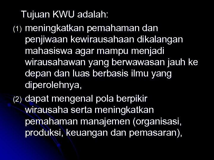 Tujuan KWU adalah: (1) meningkatkan pemahaman dan penjiwaan kewirausahaan dikalangan mahasiswa agar mampu menjadi