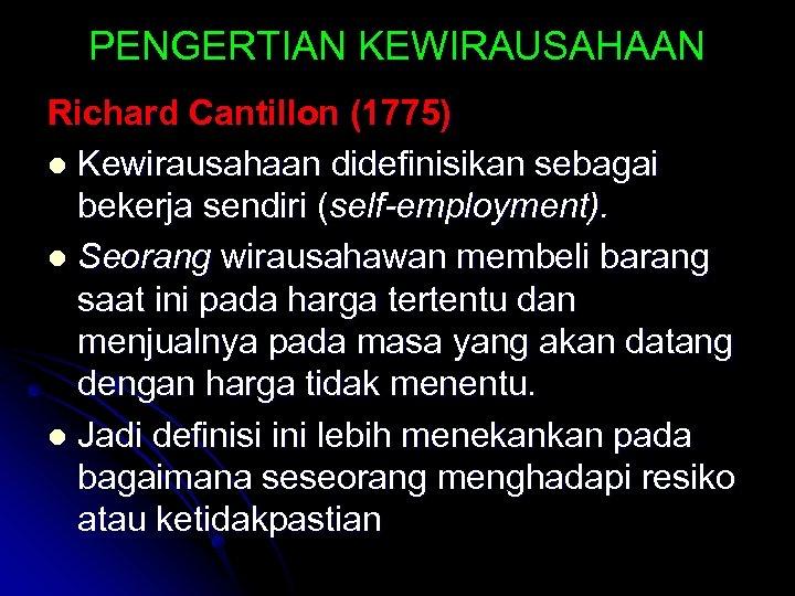PENGERTIAN KEWIRAUSAHAAN Richard Cantillon (1775) l Kewirausahaan didefinisikan sebagai bekerja sendiri (self-employment). l Seorang