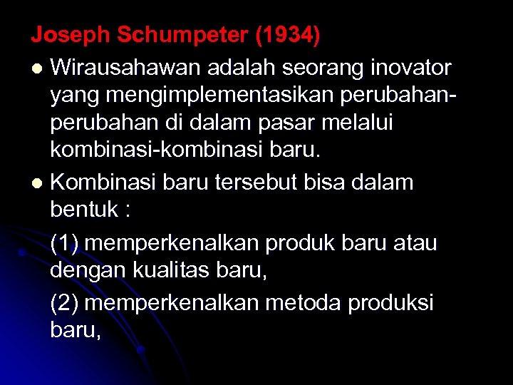 Joseph Schumpeter (1934) l Wirausahawan adalah seorang inovator yang mengimplementasikan perubahan di dalam pasar