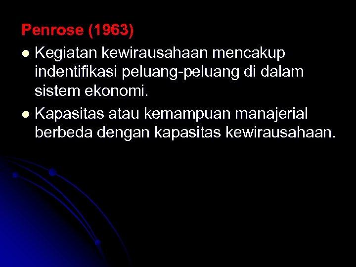 Penrose (1963) l Kegiatan kewirausahaan mencakup indentifikasi peluang-peluang di dalam sistem ekonomi. l Kapasitas