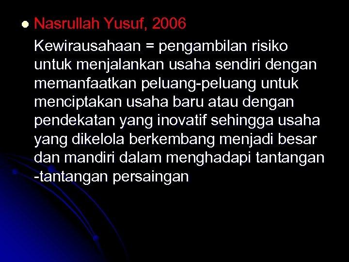 l Nasrullah Yusuf, 2006 Kewirausahaan = pengambilan risiko untuk menjalankan usaha sendiri dengan memanfaatkan