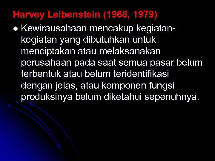 Harvey Leibenstein (1968, 1979) l Kewirausahaan mencakup kegiatan yang dibutuhkan untuk menciptakan atau melaksanakan