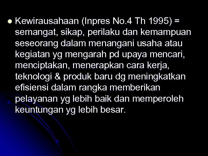 l Kewirausahaan (Inpres No. 4 Th 1995) = semangat, sikap, perilaku dan kemampuan seseorang
