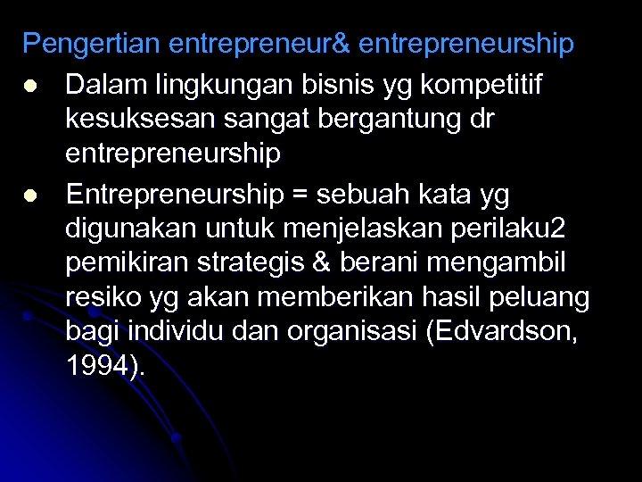 Pengertian entrepreneur& entrepreneurship l Dalam lingkungan bisnis yg kompetitif kesuksesan sangat bergantung dr entrepreneurship