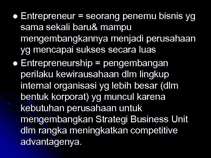 Entrepreneur = seorang penemu bisnis yg sama sekali baru& mampu mengembangkannya menjadi perusahaan yg
