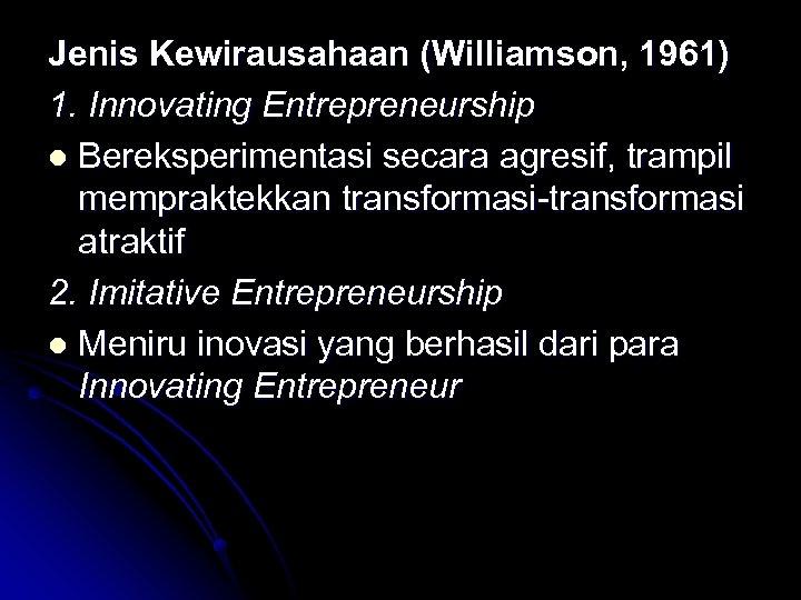 Jenis Kewirausahaan (Williamson, 1961) 1. Innovating Entrepreneurship l Bereksperimentasi secara agresif, trampil mempraktekkan transformasi-transformasi