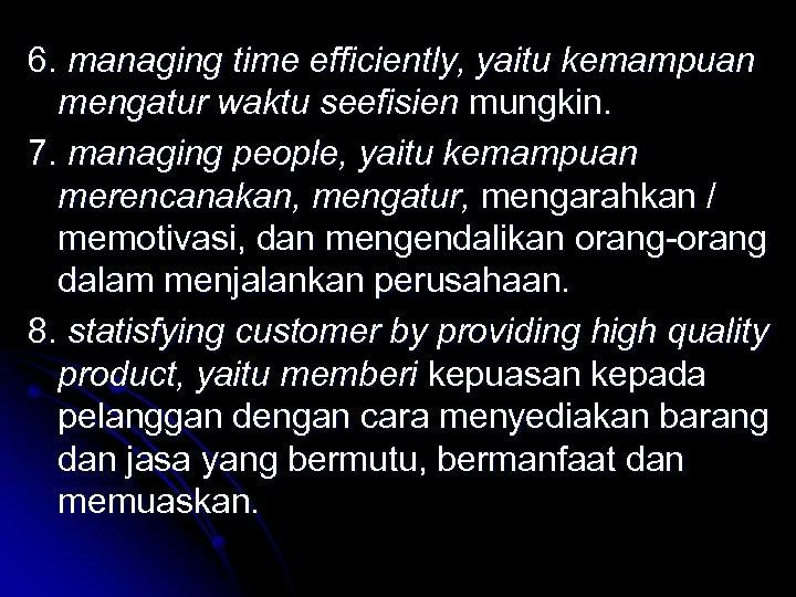 6. managing time efficiently, yaitu kemampuan mengatur waktu seefisien mungkin. 7. managing people, yaitu