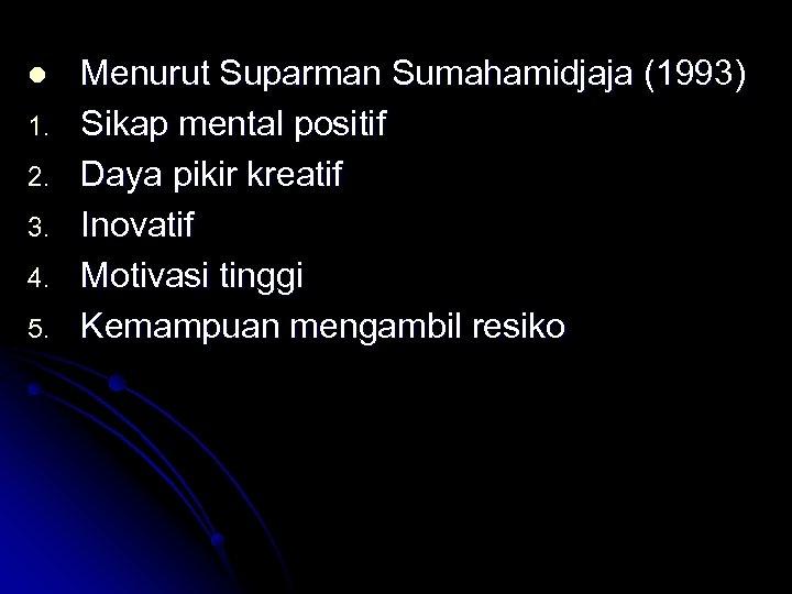 l 1. 2. 3. 4. 5. Menurut Suparman Sumahamidjaja (1993) Sikap mental positif Daya