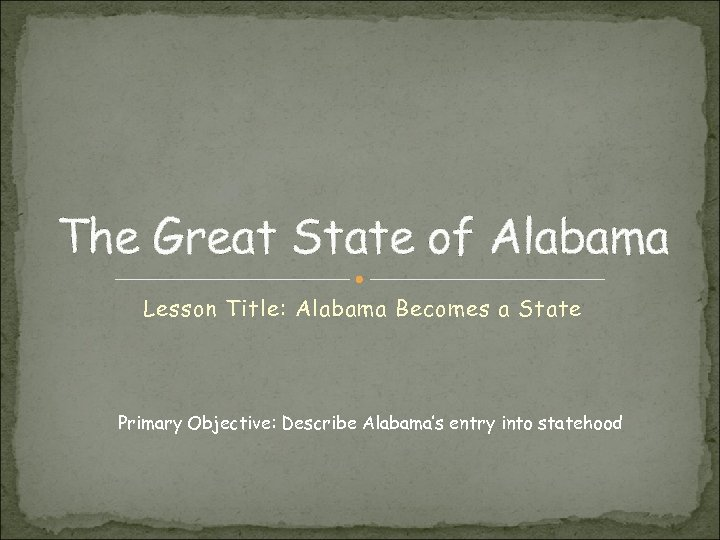 The Great State of Alabama Lesson Title: Alabama Becomes a State Primary Objective: Describe