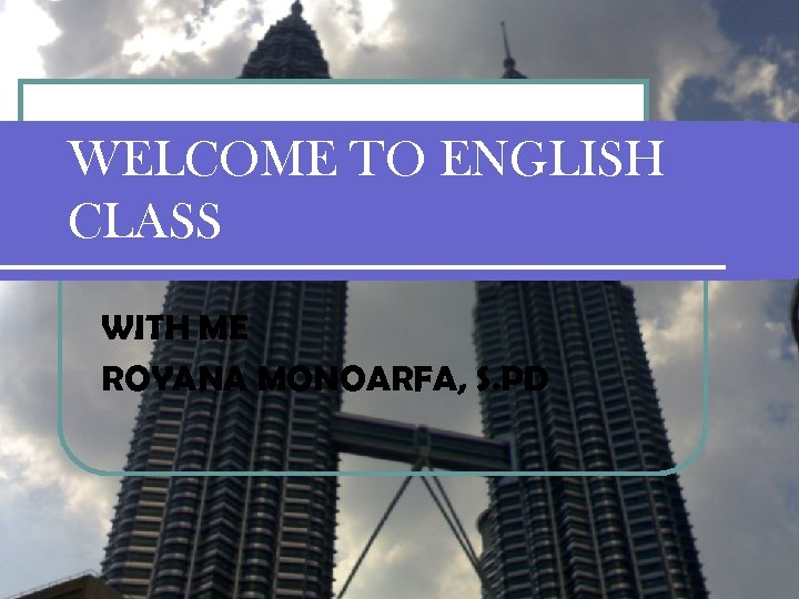 WELCOME TO ENGLISH CLASS WITH ME ROYANA MONOARFA, S. PD