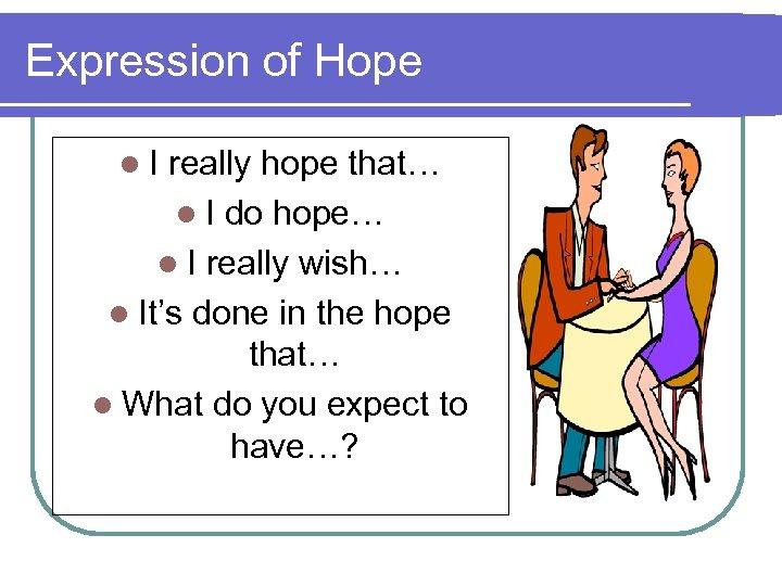 Expression of Hope l. I really hope that… l I do hope… l I