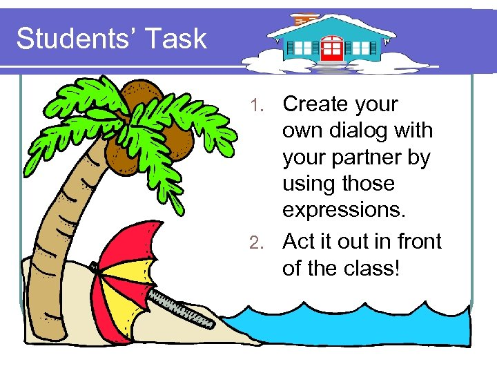 Students' Task Create your own dialog with your partner by using those expressions. 2.