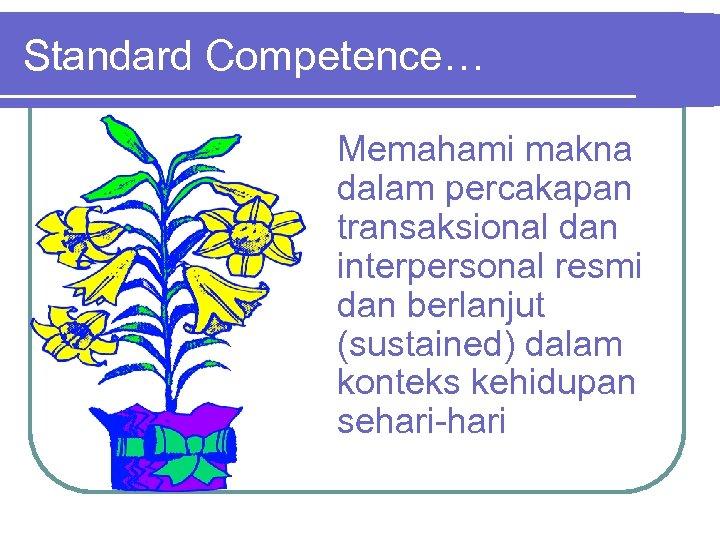 Standard Competence… Memahami makna dalam percakapan transaksional dan interpersonal resmi dan berlanjut (sustained) dalam