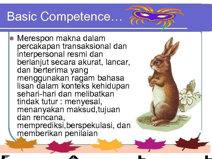Basic Competence… l Merespon makna dalam percakapan transaksional dan interpersonal resmi dan berlanjut secara