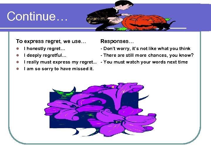 Continue… To express regret, we use… l l Responses… I honestly regret… - Don't