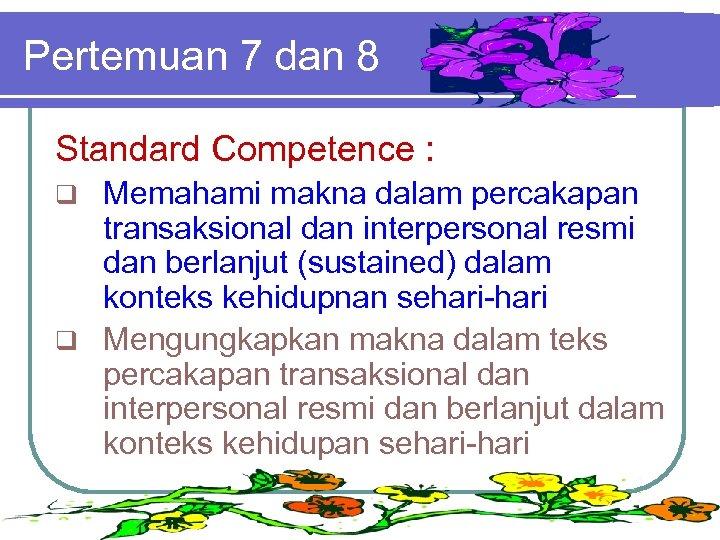 Pertemuan 7 dan 8 Standard Competence : Memahami makna dalam percakapan transaksional dan interpersonal