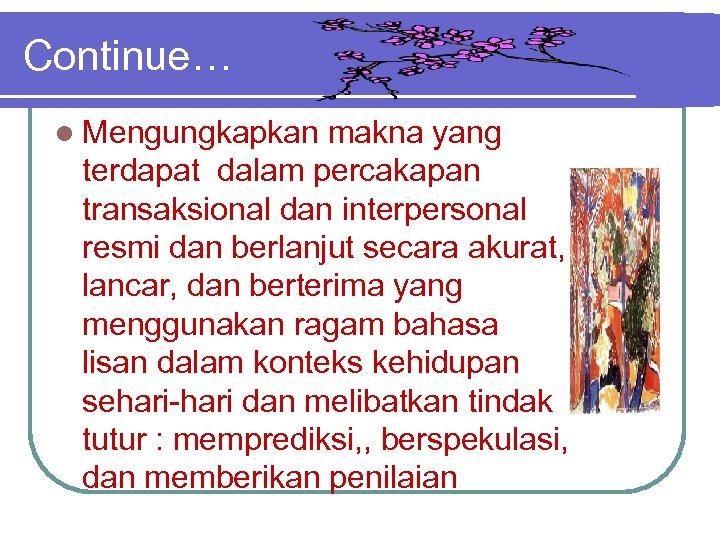 Continue… l Mengungkapkan makna yang terdapat dalam percakapan transaksional dan interpersonal resmi dan berlanjut