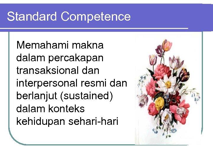 Standard Competence Memahami makna dalam percakapan transaksional dan interpersonal resmi dan berlanjut (sustained) dalam