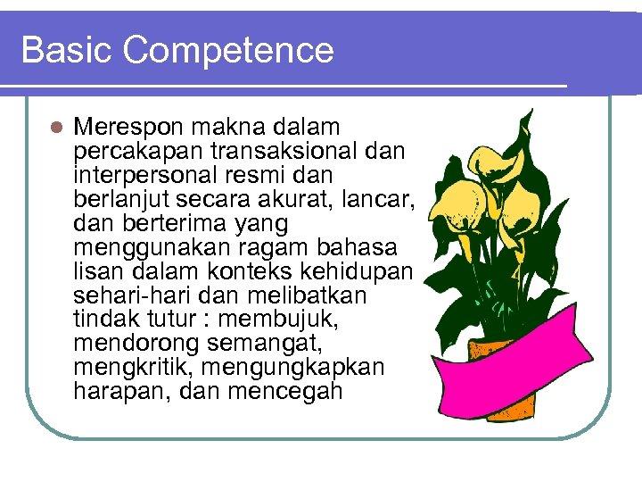 Basic Competence l Merespon makna dalam percakapan transaksional dan interpersonal resmi dan berlanjut secara