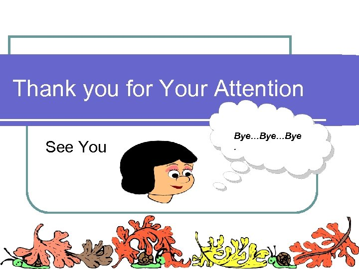Thank you for Your Attention See You Bye…Bye.