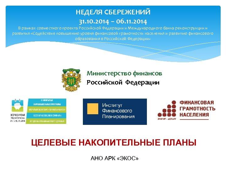 НЕДЕЛЯ СБЕРЕЖЕНИЙ 31. 10. 2014 – 06. 11. 2014 В рамках совместного проекта Российской