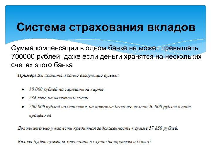Система страхования вкладов Сумма компенсации в одном банке не может превышать 700000 рублей, даже