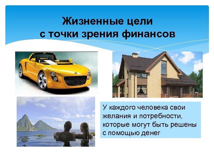 Жизненные цели с точки зрения финансов У каждого человека свои желания и потребности, которые