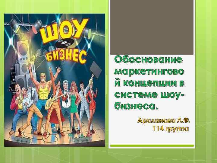 Обоснование маркетингово й концепции в системе шоубизнеса. Арсланова Л. Ф. 114 группа