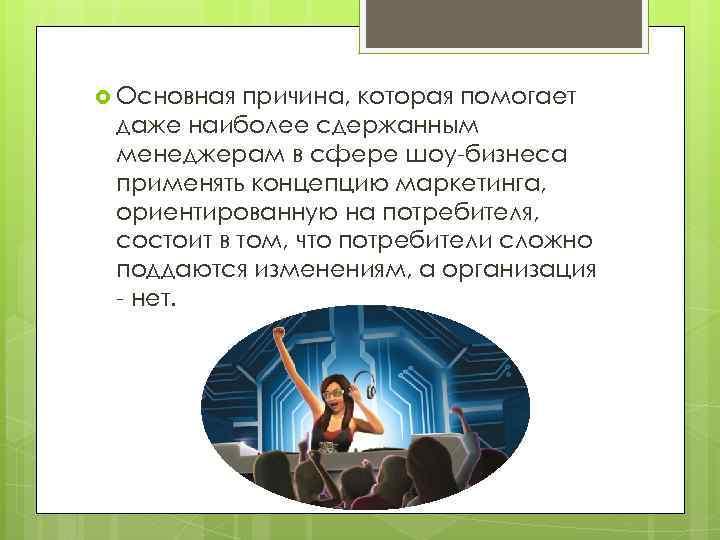 Основная причина, которая помогает даже наиболее сдержанным менеджерам в сфере шоу-бизнеса применять концепцию