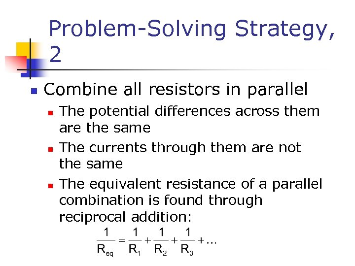 Problem-Solving Strategy, 2 n Combine all resistors in parallel n n n The potential