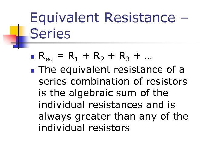 Equivalent Resistance – Series n n Req = R 1 + R 2 +