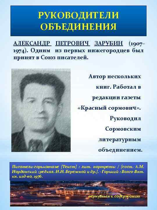 РУКОВОДИТЕЛИ ОБЪЕДИНЕНИЯ АЛЕКСАНДР ПЕТРОВИЧ ЗАРУБИН (1907– 1974). Одним из первых нижегородцев был принят в